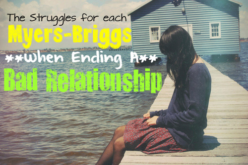 The Struggles Each Myers-Briggs Type Faces When Ending a Bad Relationship