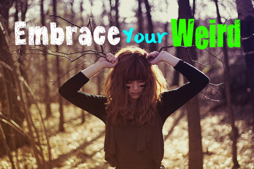 Why It's Okay To Embrace Your Werid