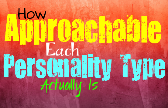 How Approachable Each Personality Type Is