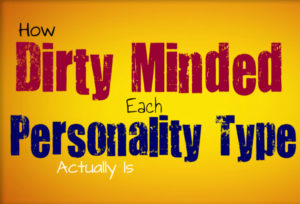 How Dirty The Mind of Each Personality Type Is