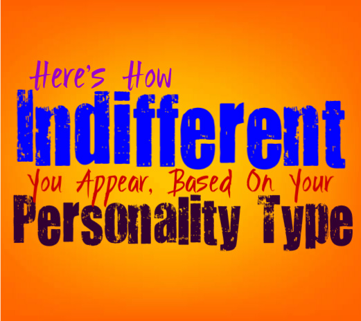 Here's How Indifferent You Appear, Based On Your Personality Type
