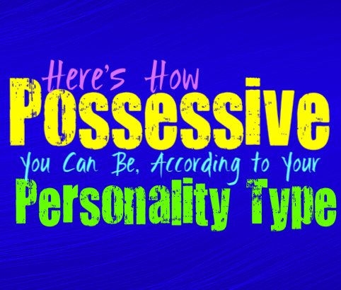 Here's How Possessive You Can Be, Based On Your Personality Type