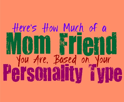Here's How Much of a Mom Friend You Are, Based on Your Personality Type