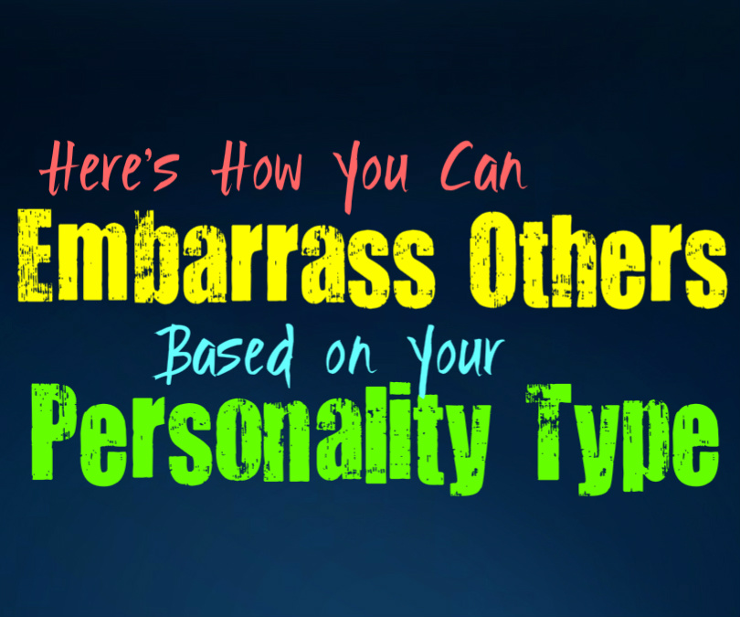 Here's How You Can Embarrass Others, Based On Your Personality Type