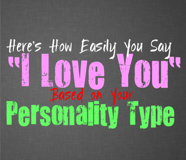 Here's How Easily You Say I Love You, Based on Your Personality Type