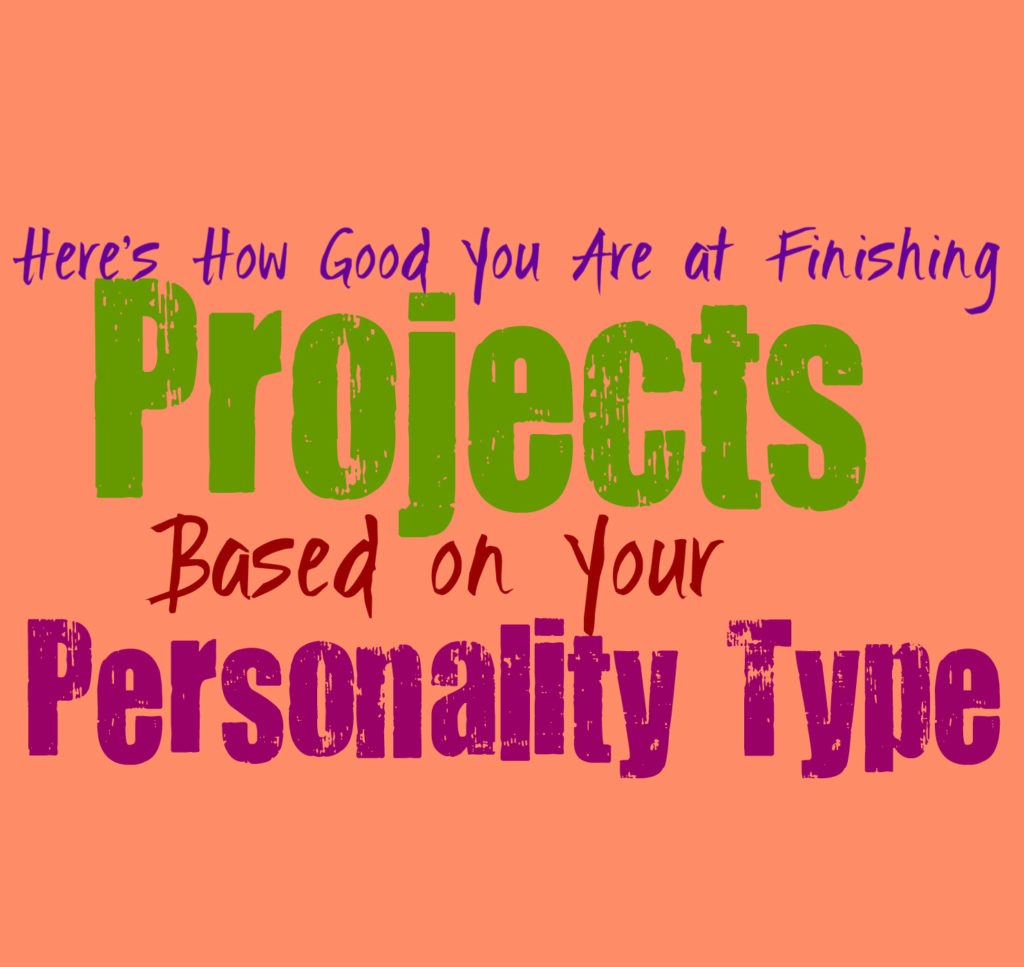 Here's How Good You Are at Finishing Projects, Based on Your Personality Type
