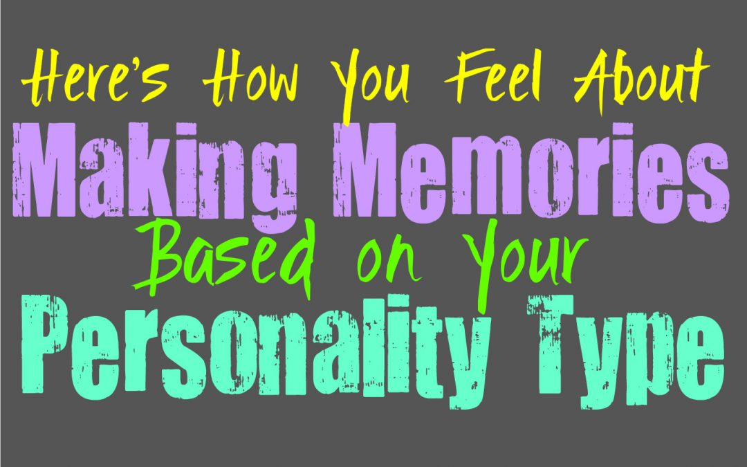 Here's How You Feel About Making Memories, Based on Your Personality Type
