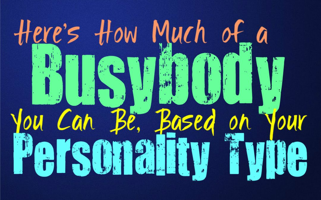 Here's How Much of a Busybody You Can Be, Based on Your Personality Type