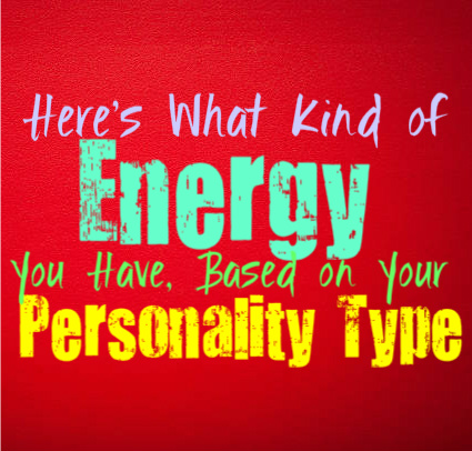 Here's What Kind of Energy You Have, Based on Your Personality Type
