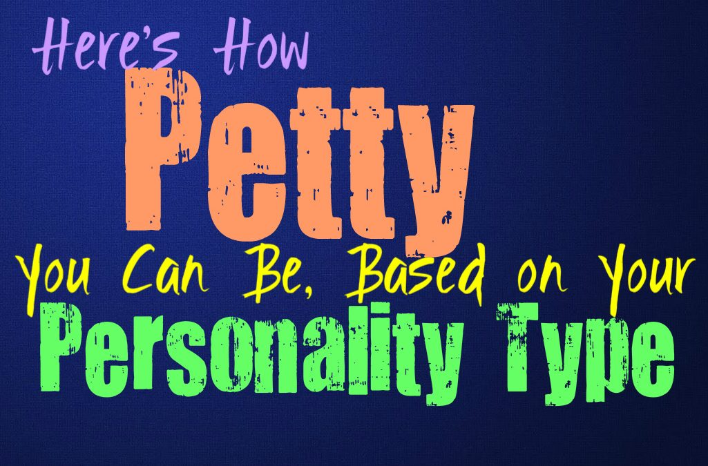 Here's How Petty You Can Be, Based on Your Personality Type