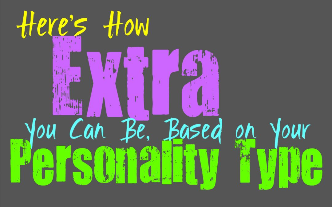 Here's How Extra You Can Be, Based on Your Personality Type