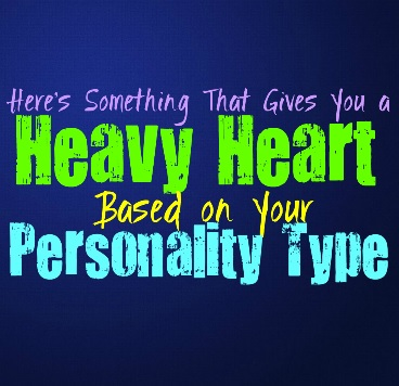 Here's What Gives You a Heavy Heart, Based on Your Personality Type