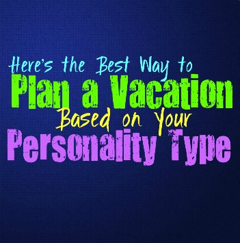 Here's the Best Way to Plan a Vacation, Based on Your Personality Type