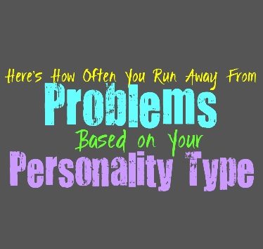 Here's How Often You Run Away From Problems, Based on Your Personality Type