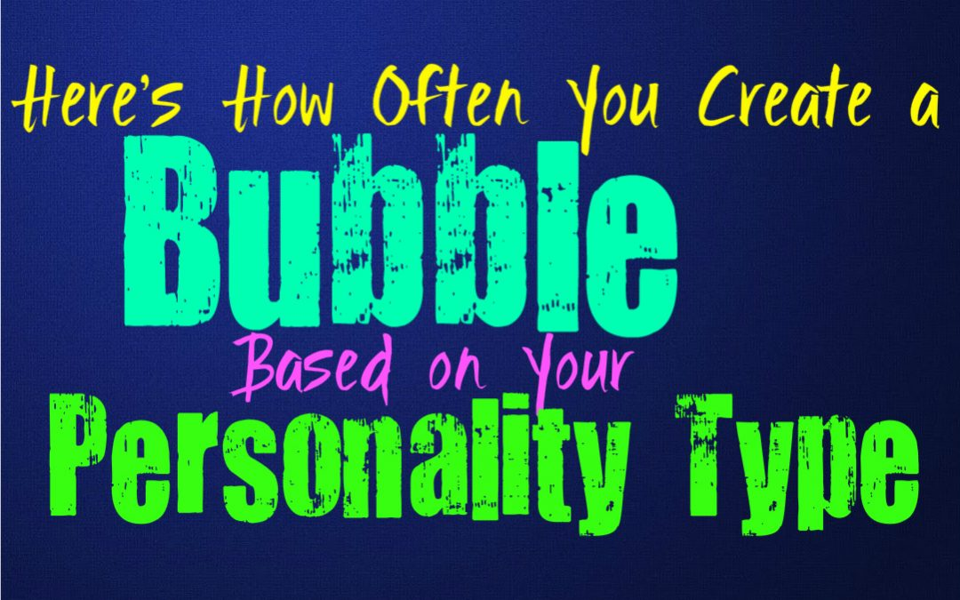 Here's How Often You Create a Bubble, Based on Your Personality Type