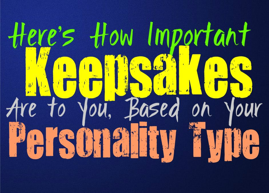 Here's How Important Keepsakes Are To You, Based on Your Personality Type