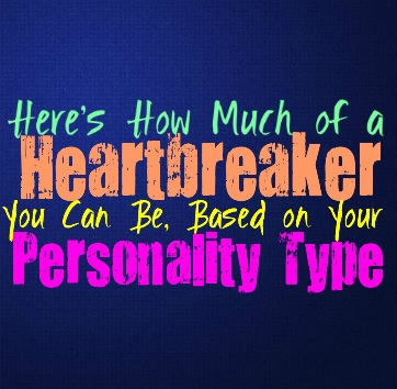 Here's How Much of a Heartbreaker You Can Be, Based on Your Personality Type