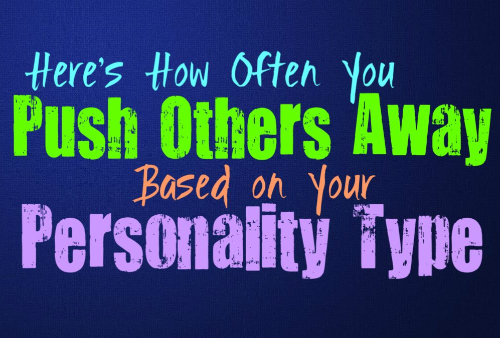 Here's How Often You Push People Away, Based on Your Personality Type