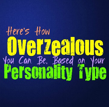 Here's How Overzealous You Can Be, Based on Your Personality Type