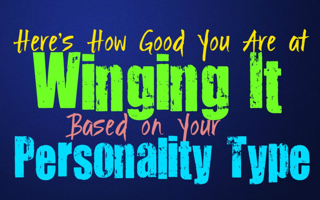 Here's How Good You Are at Winging It, Based on Your Personality Type