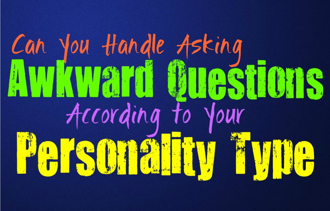 Can You Handle Asking Awkward Questions, Based on Your Personality Type