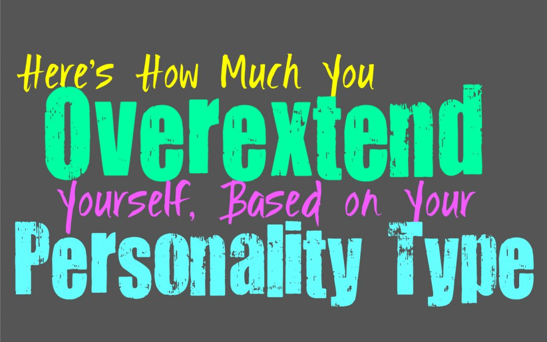 Here's How Much You Overextend Yourself, Based on Your Personality Type
