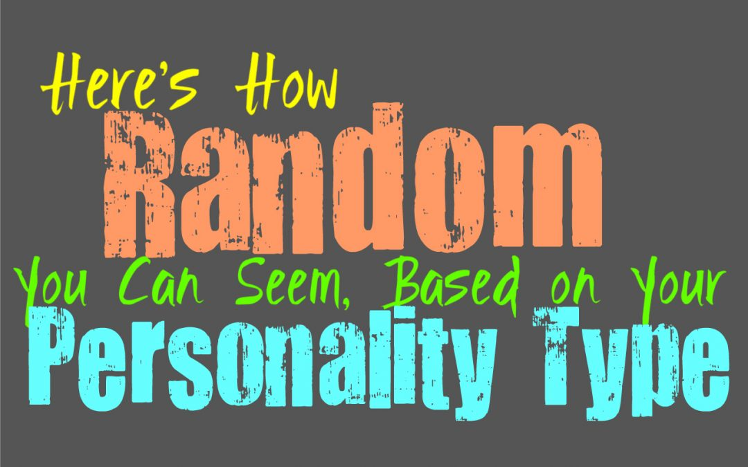 Here's How Random You Can Seem, Based on Your Personality Type