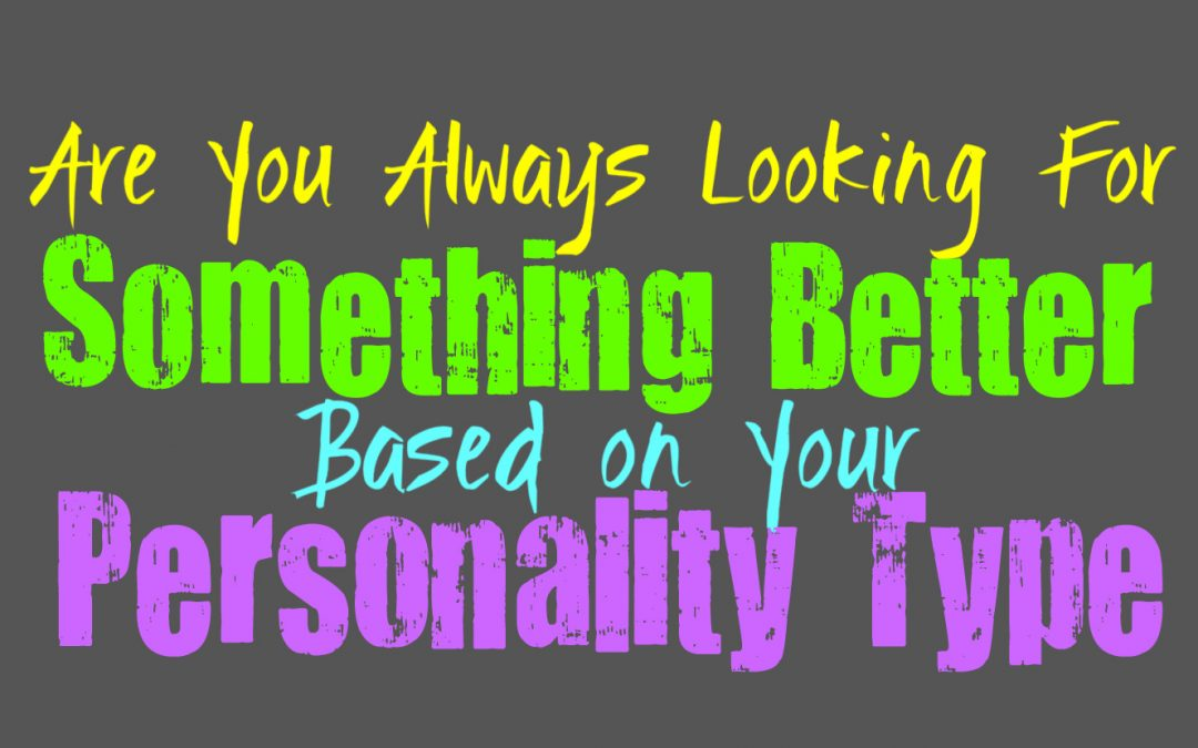 Are You Always Looking For Something Better, Based on Your Personality Type