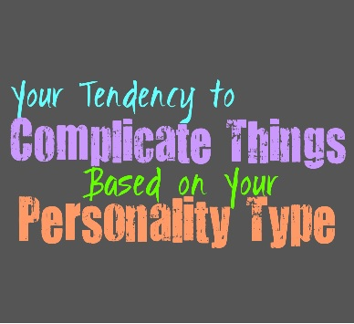 Your Tendency to Complicate Things, Based on Your Personality Type
