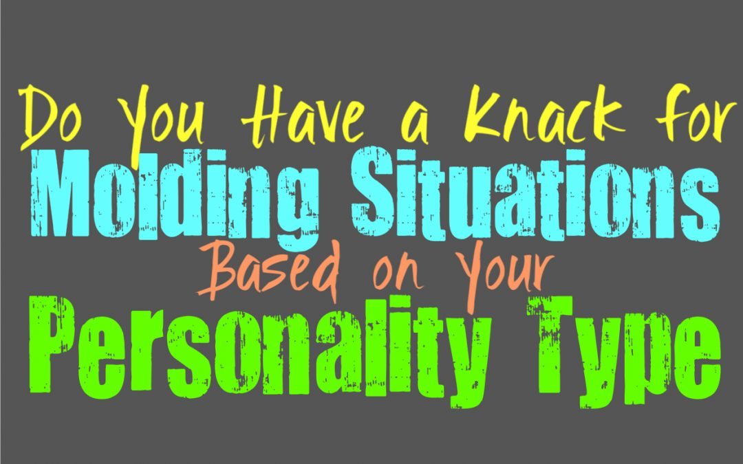 Do You Have a Knack for Molding Situations, Based on Your Personality Type