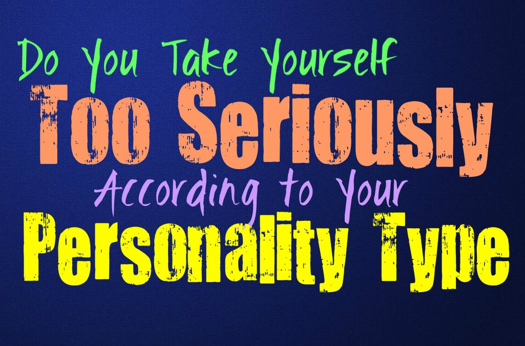 Do You Take Yourself Too Seriously, According to Your Personality Type