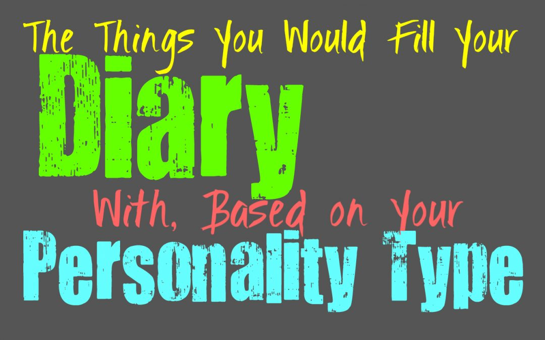 The Things You Would Fill Your Diary With, Based on Your Personality Type