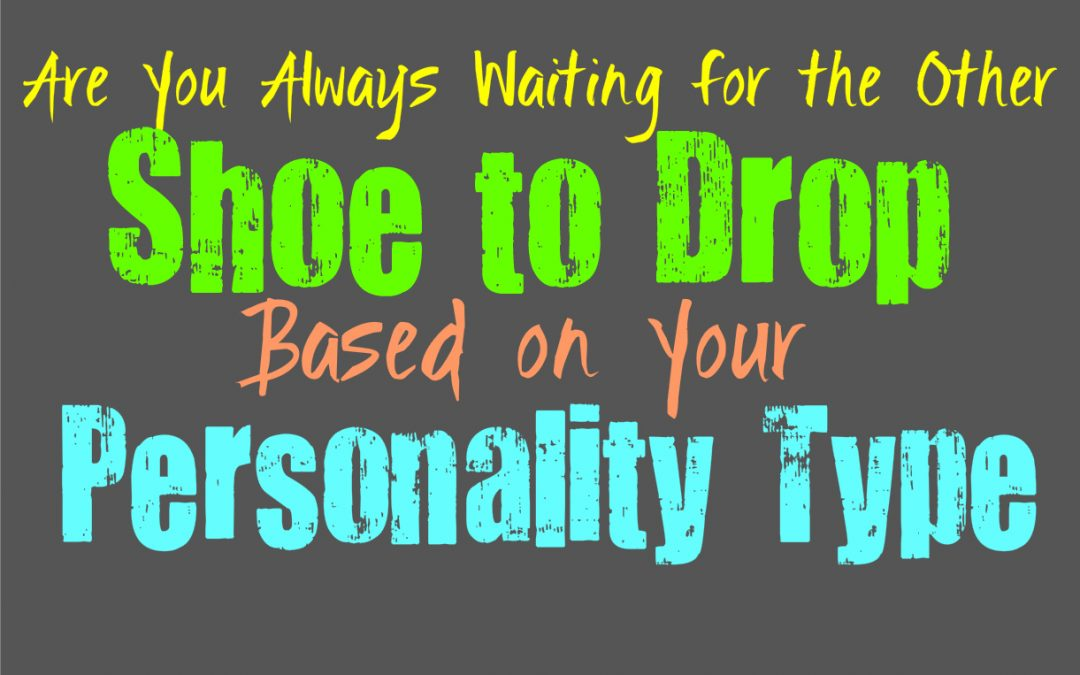 Are You Always Waiting for the Other Shoe to Drop, Based on Your Personality Type
