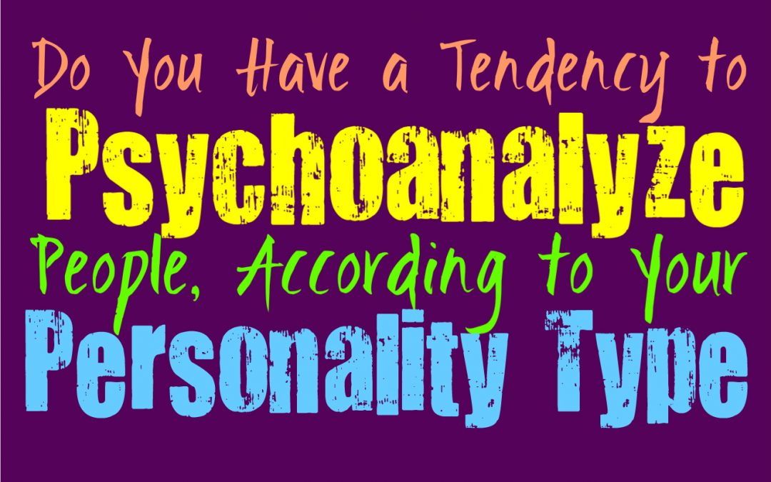Do You Have a Tendency to Psychoanalyze People, According to Your Personality Type
