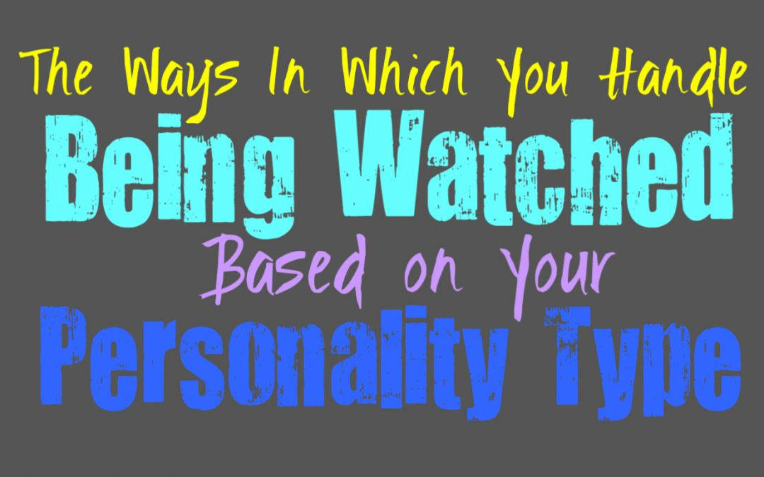 The Ways In Which You Handle Being Watched, Based on Your Personality Type