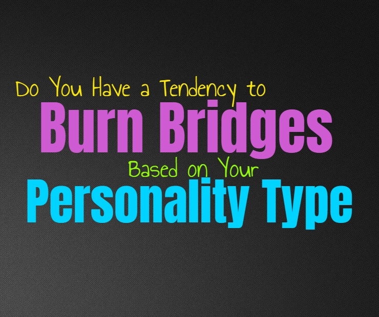Do You Have a Tendency to Burn Bridges, Based on Your Personality Type