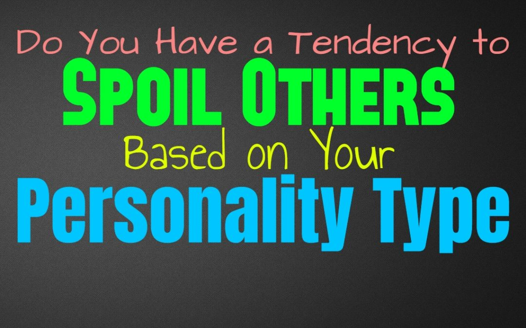 Do You Have a Tendency to Spoil Others, Based on Your Personality Type