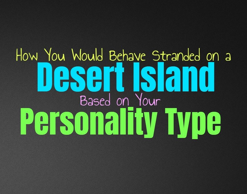 How You Would Behave Stranded on a Desert Island, Based on Your Personality Type