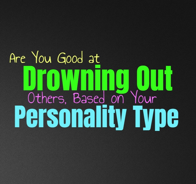 Are You Good at Drowning Others Out, Based on Your Personality Type