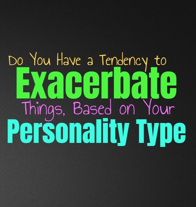 Do You Have a Tendency to Exacerbate Things, Based on Your Personality Type