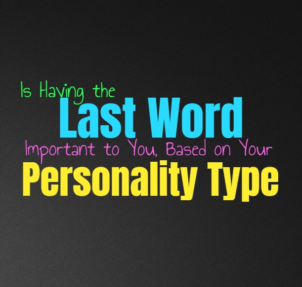 Is Having the Last Word Important to You, Based on Your Personality Type