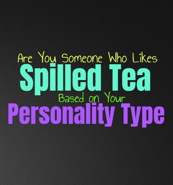 Are You Someone Who Likes Spilled Tea, Based on Your Personality Type