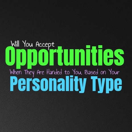 Will You Accept Opportunities When They Are Handed to You, Based on Your Personality Type