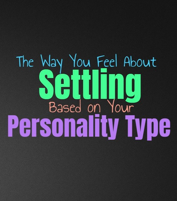 The Way You Feel About Settling, Based on Your Personality Type