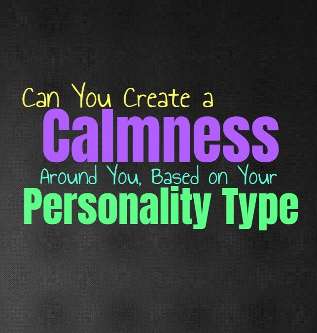 Can You Create a Calmness Around You, Based on Your Personality Type