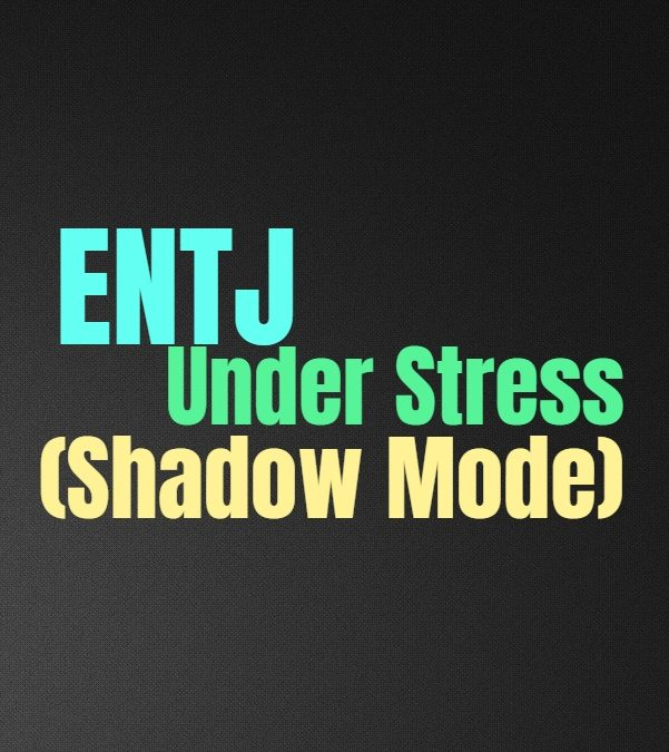ENTJ Under Stress (Shadow Mode): The ENTJs Unhealthy Dark Side