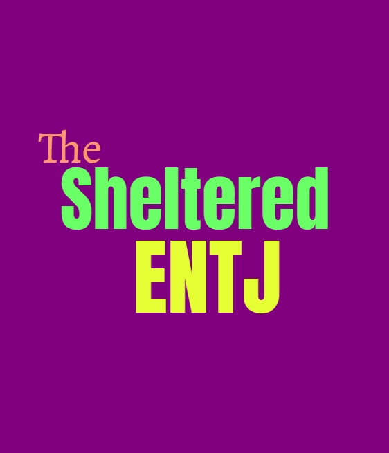 ENTJ Sheltered: What Being Sheltered Does to the ENTJ Personality