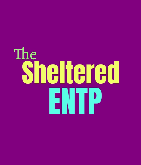 ENTP Sheltered: What Being Sheltered Does to the ENTP Personality