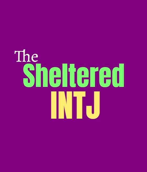 INTJ Sheltered: What Being Sheltered Does to the INTJ Personality