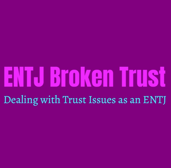 ENTJ Broken Trust: Dealing with Trust Issues as an ENTJ